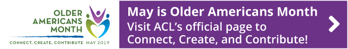 May is Older Americans Month. Visit ACL's official page to Connect, Create, and Contribute!