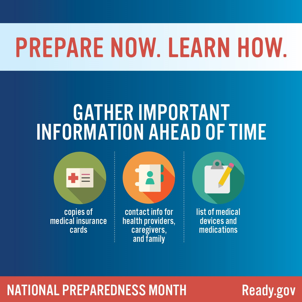 Gather important information ahead of time: copies of medical insurance cards; contact info for health providers, caregivers, and family; and list of medical devices and medications