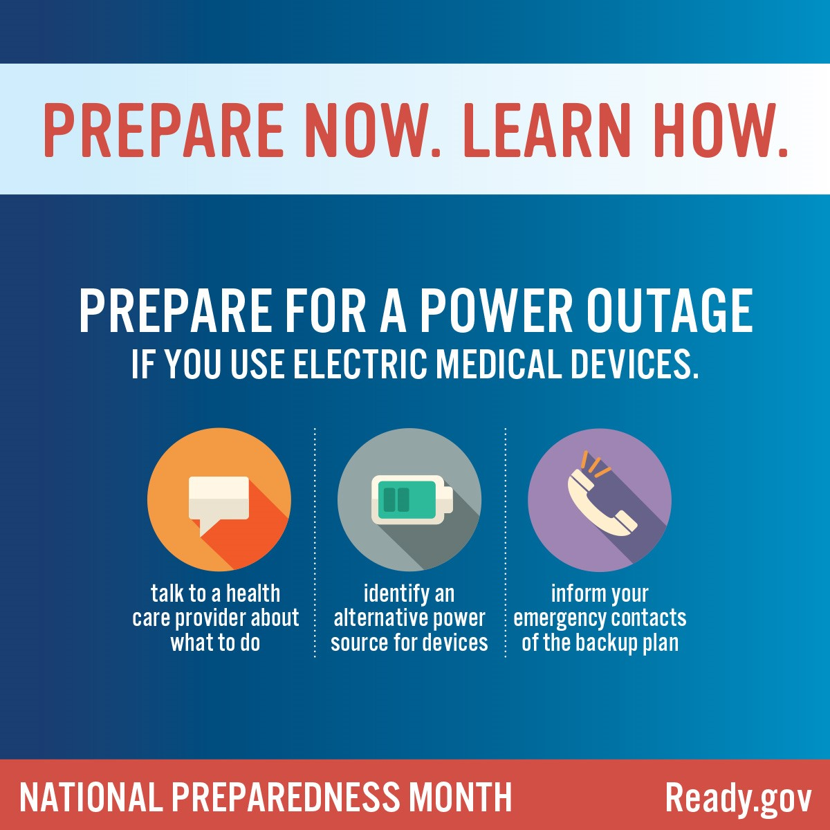 Prepare for a power outage if you use electric medical devices: talk to a health care provider about what to do; identify an alternative power source for devices; and inform your emergency contacts of the backup plan